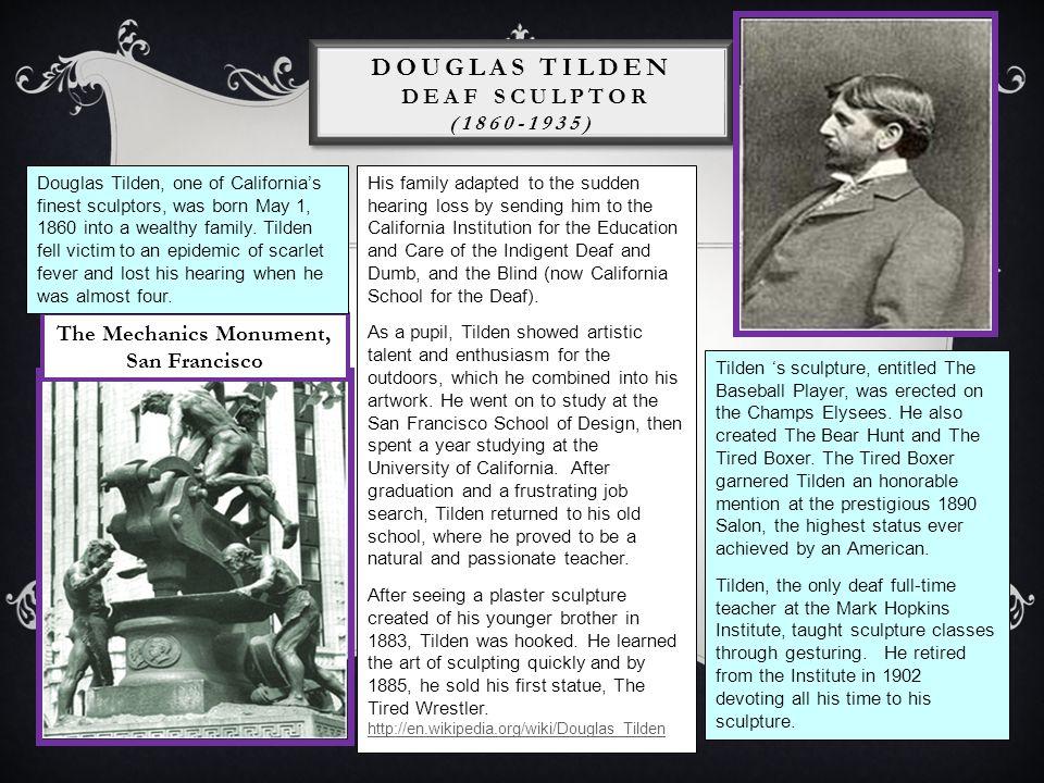 DOUGLAS TILDEN DEAF SCULPTOR (1860-1935) The Mechanics Monument, San Francisco Douglas Tilden, one of Californias finest sculptors, was born May 1, 18