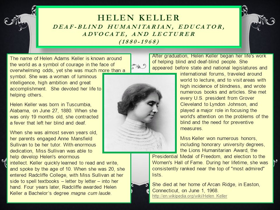 HELEN KELLER DEAF-BLIND HUMANITARIAN, EDUCATOR, ADVOCATE, AND LECTURER (1880-1968) The name of Helen Adams Keller is known around the world as a symbol of courage in the face of overwhelming odds, yet she was much more than a symbol.