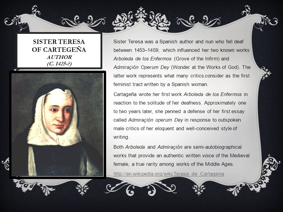 Sister Teresa was a Spanish author and nun who fell deaf between 1453–1459, which influenced her two known works Arboleda de los Enfermos (Grove of the Infirm) and Admiraçión Operum Dey (Wonder at the Works of God).