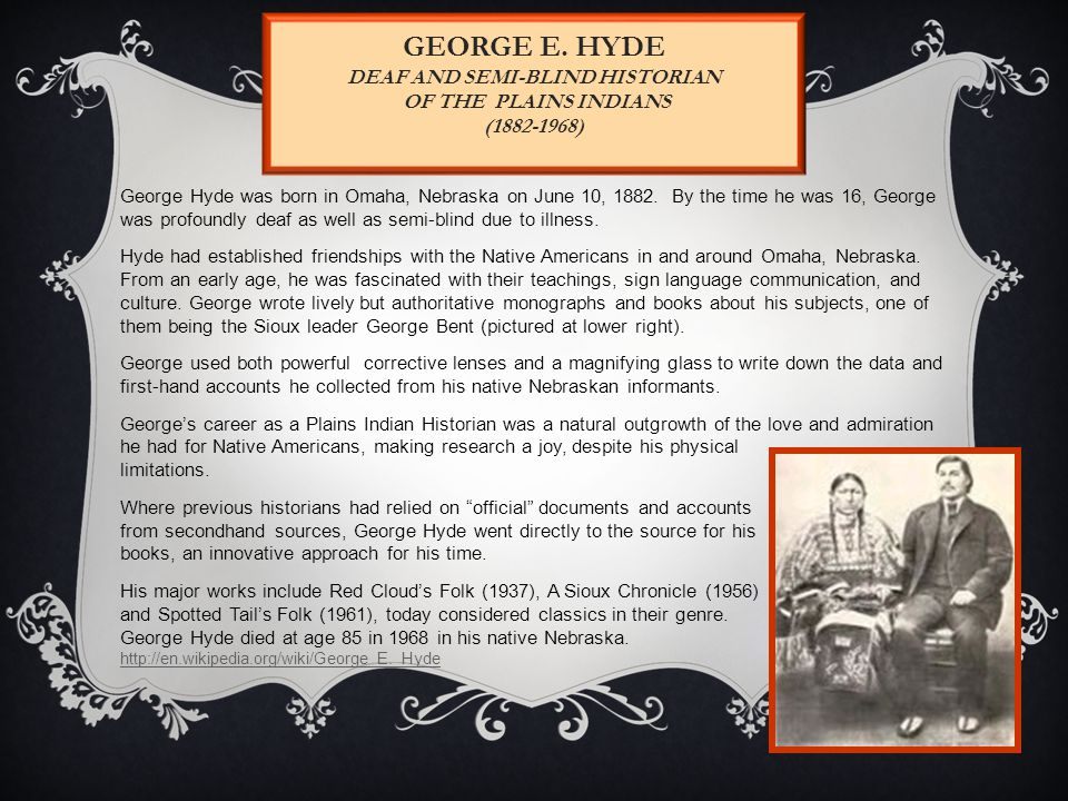 GEORGE E. HYDE DEAF AND SEMI-BLIND HISTORIAN OF THE PLAINS INDIANS (1882-1968) George Hyde was born in Omaha, Nebraska on June 10, 1882. By the time h
