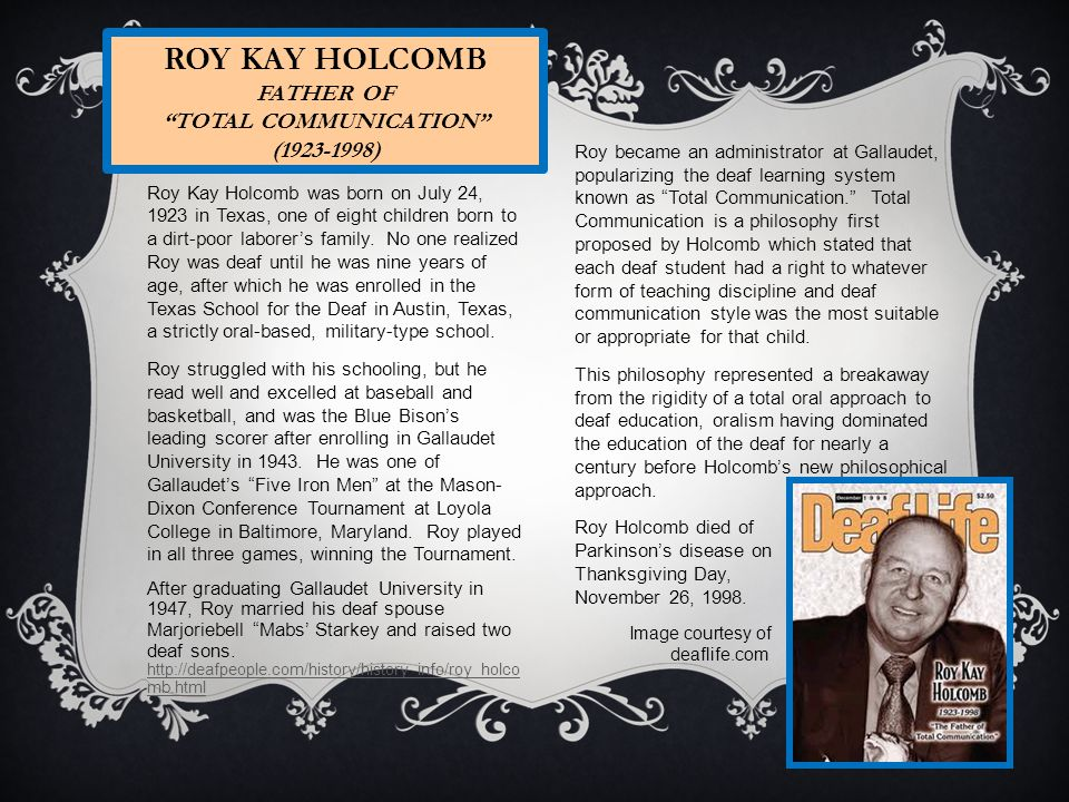 ROY KAY HOLCOMB FATHER OF TOTAL COMMUNICATION (1923-1998) Roy Kay Holcomb was born on July 24, 1923 in Texas, one of eight children born to a dirt-poor laborers family.