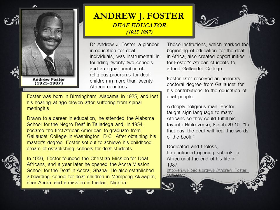 ANDREW J. FOSTER DEAF EDUCATOR (1925-1987) Foster was born in Birmingham, Alabama in 1925, and lost his hearing at age eleven after suffering from spi