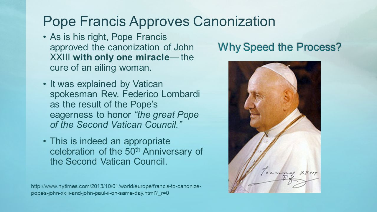 Pope Francis Approves Canonization As is his right, Pope Francis approved the canonization of John XXIII with only one miracle the cure of an ailing woman.