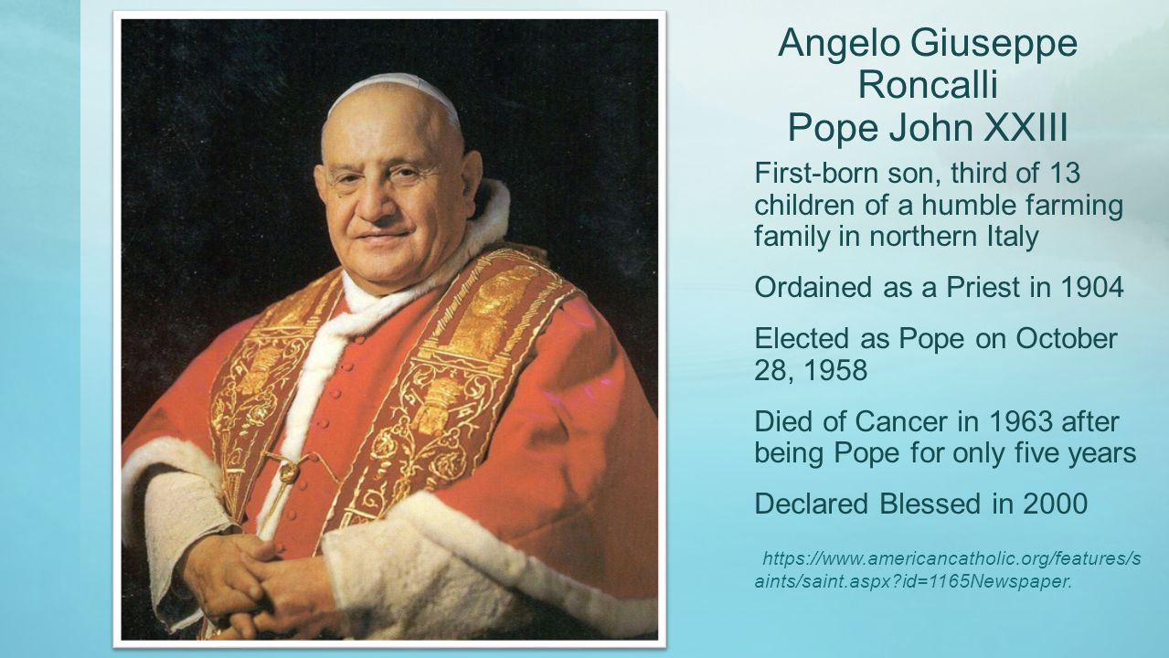 Angelo Giuseppe Roncalli Pope John XXIII First-born son, third of 13 children of a humble farming family in northern Italy Ordained as a Priest in 1904 Elected as Pope on October 28, 1958 Died of Cancer in 1963 after being Pope for only five years Declared Blessed in 2000 https://www.americancatholic.org/features/s aints/saint.aspx?id=1165Newspaper.
