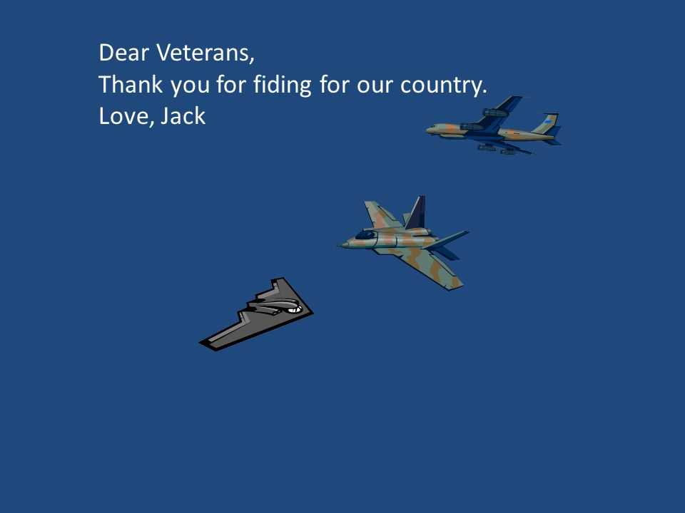 Dear Veterans, Thank for fiding for us. Love, Jack Dear Veterans, Thank you for fiding for our country. Love, Jack