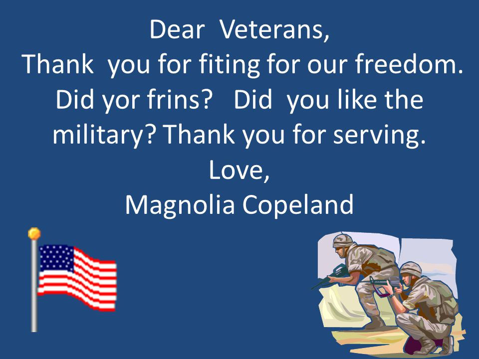 Dear Veterans, Thank you for fiting for our freedom. Did yor frins? Did you like the military? Thank you for serving. Love, Magnolia Copeland