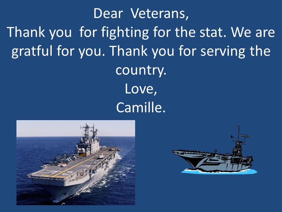 Dear Veterans, Thank you for fighting for the stat. We are gratful for you. Thank you for serving the country. Love, Camille.