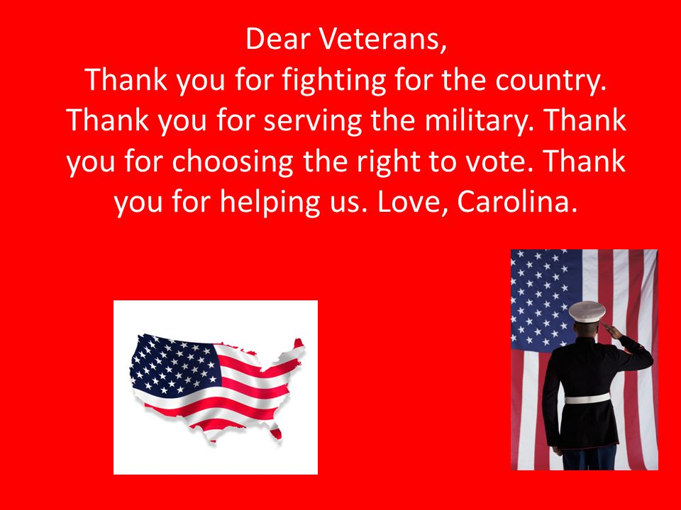 Dear Veterans, Thank you for fighting for the country. Thank you for serving the military. Thank you for choosing the right to vote. Thank you for hel