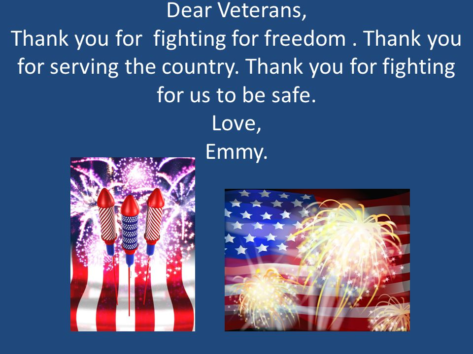 Dear Veterans, Thank you for fighting for freedom. Thank you for serving the country. Thank you for fighting for us to be safe. Love, Emmy.