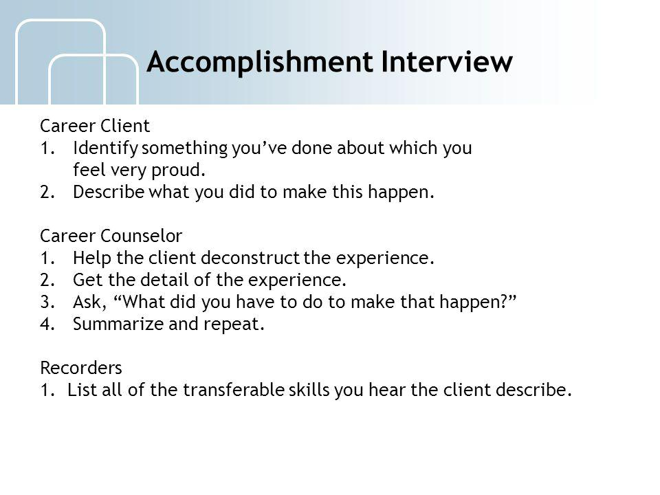 Accomplishment Interview Career Client 1.Identify something youve done about which you feel very proud. 2.Describe what you did to make this happen. C