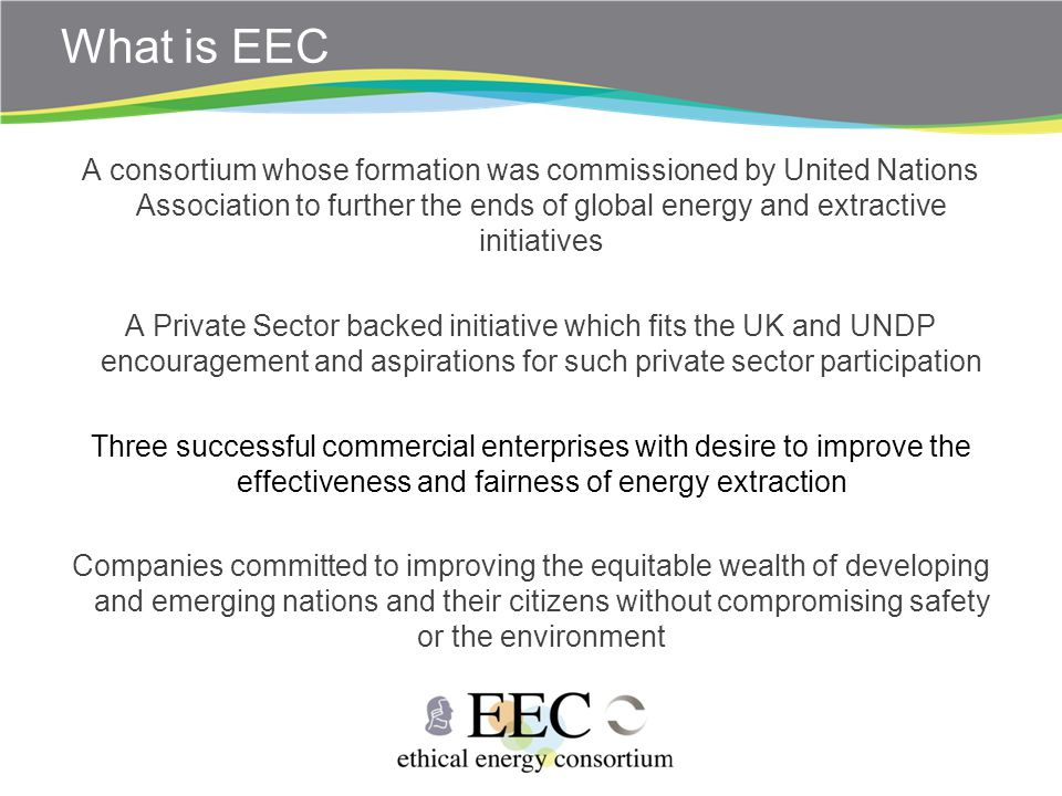 What is EEC A consortium whose formation was commissioned by United Nations Association to further the ends of global energy and extractive initiatives A Private Sector backed initiative which fits the UK and UNDP encouragement and aspirations for such private sector participation Three successful commercial enterprises with desire to improve the effectiveness and fairness of energy extraction Companies committed to improving the equitable wealth of developing and emerging nations and their citizens without compromising safety or the environment