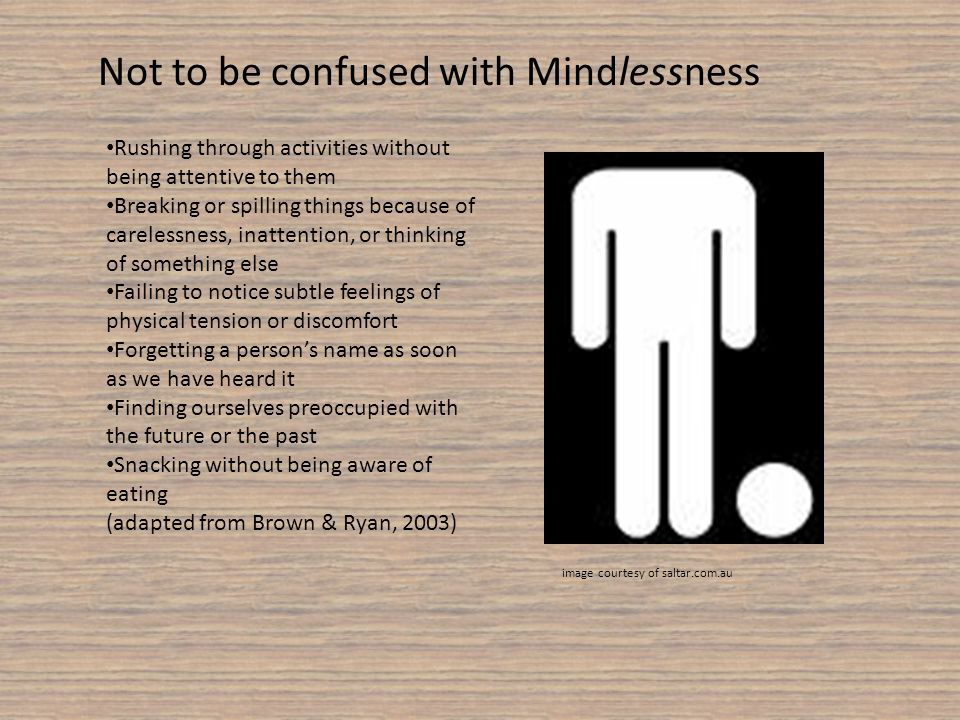 Not to be confused with Mindlessness Rushing through activities without being attentive to them Breaking or spilling things because of carelessness, inattention, or thinking of something else Failing to notice subtle feelings of physical tension or discomfort Forgetting a persons name as soon as we have heard it Finding ourselves preoccupied with the future or the past Snacking without being aware of eating (adapted from Brown & Ryan, 2003) image courtesy of saltar.com.au