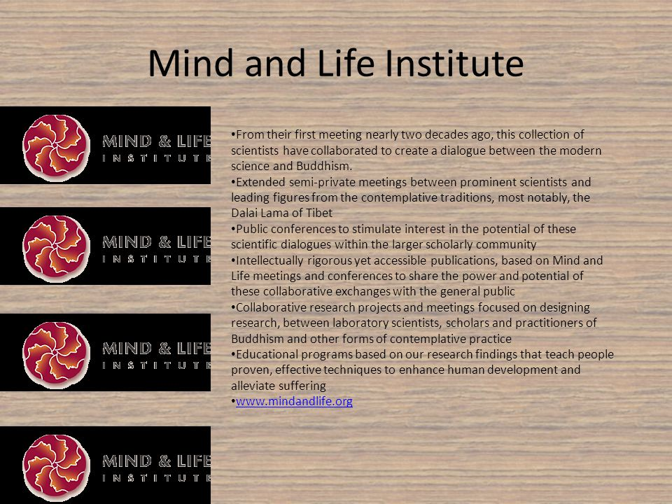 Mind and Life Institute From their first meeting nearly two decades ago, this collection of scientists have collaborated to create a dialogue between the modern science and Buddhism.