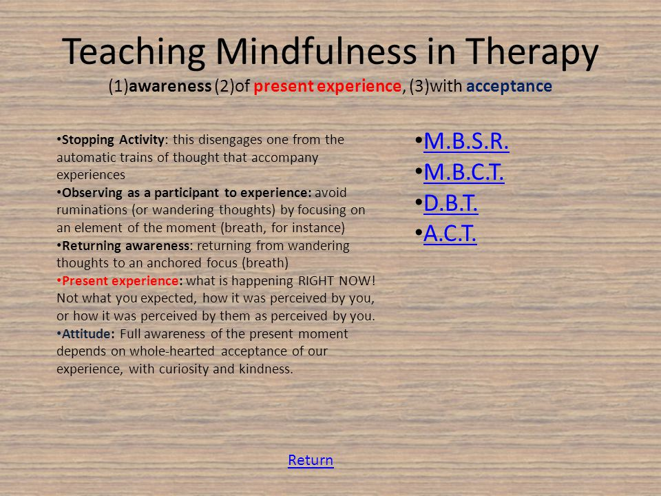 Teaching Mindfulness in Therapy (1)awareness (2)of present experience, (3)with acceptance Stopping Activity: this disengages one from the automatic trains of thought that accompany experiences Observing as a participant to experience: avoid ruminations (or wandering thoughts) by focusing on an element of the moment (breath, for instance) Returning awareness: returning from wandering thoughts to an anchored focus (breath) Present experience: what is happening RIGHT NOW.