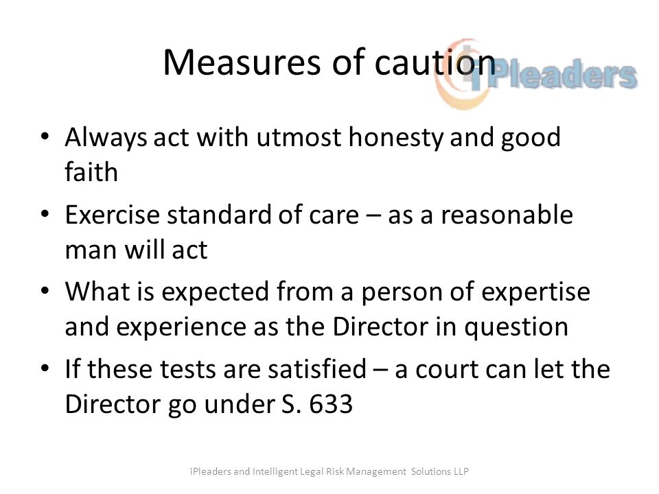Measures of caution Always act with utmost honesty and good faith Exercise standard of care – as a reasonable man will act What is expected from a person of expertise and experience as the Director in question If these tests are satisfied – a court can let the Director go under S.