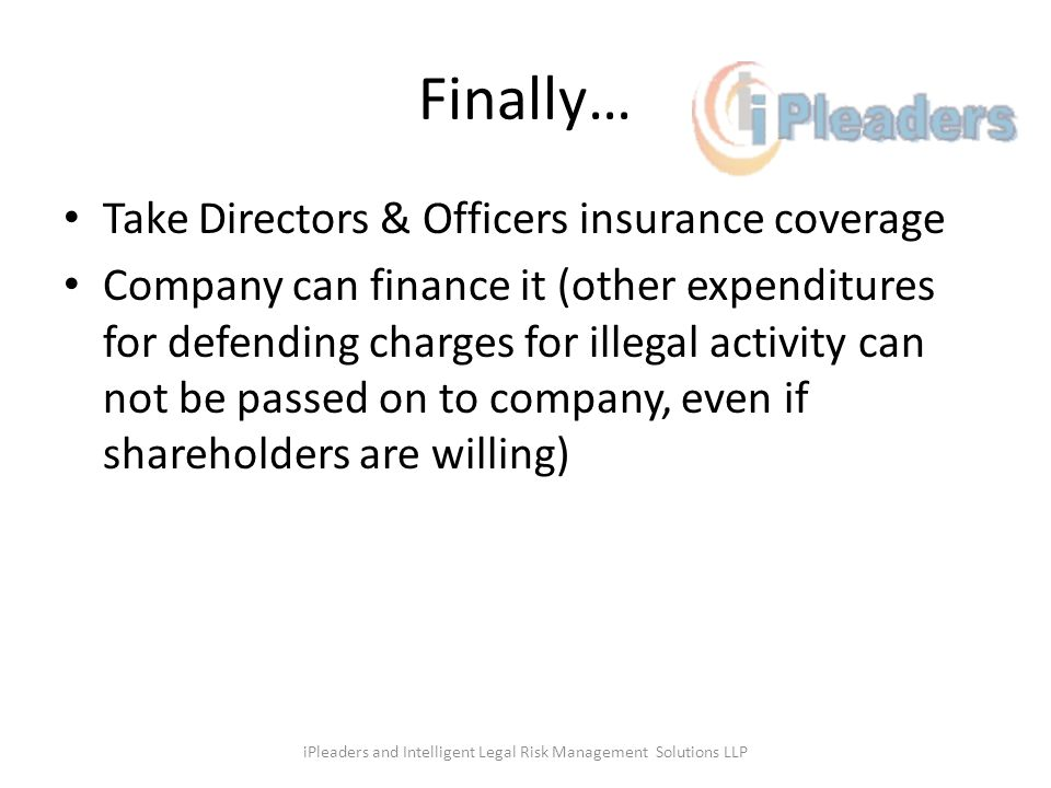 Finally… Take Directors & Officers insurance coverage Company can finance it (other expenditures for defending charges for illegal activity can not be passed on to company, even if shareholders are willing) iPleaders and Intelligent Legal Risk Management Solutions LLP
