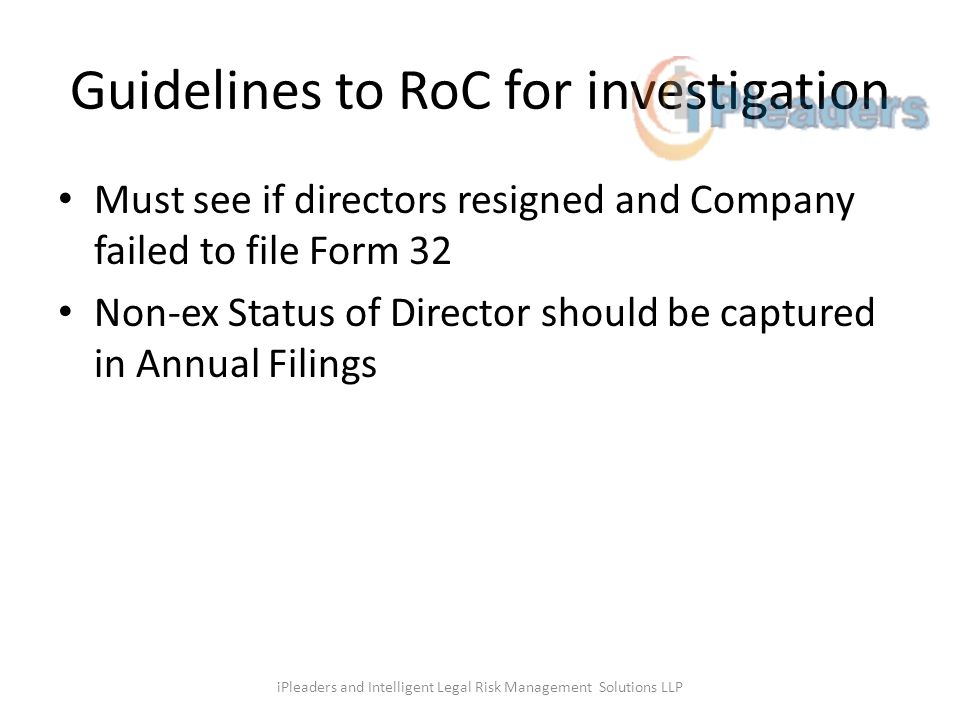 Guidelines to RoC for investigation Must see if directors resigned and Company failed to file Form 32 Non-ex Status of Director should be captured in