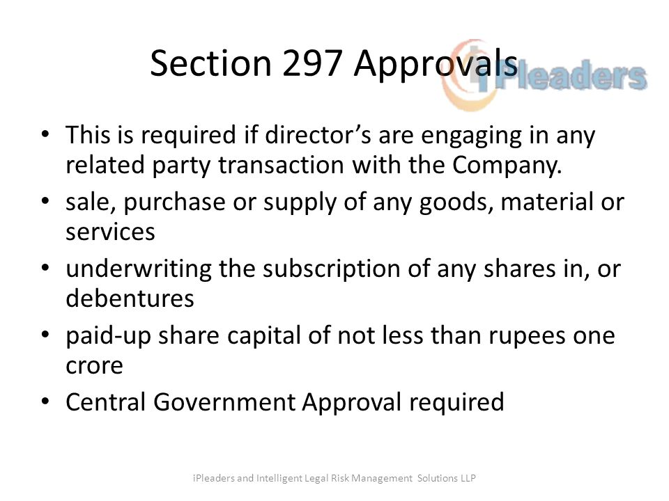 Section 297 Approvals This is required if directors are engaging in any related party transaction with the Company. sale, purchase or supply of any go