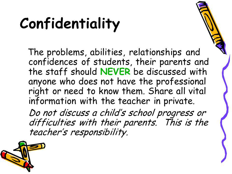 Confidentiality The problems, abilities, relationships and confidences of students, their parents and the staff should NEVER be discussed with anyone who does not have the professional right or need to know them.