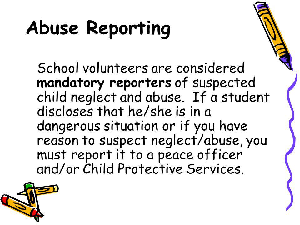 Abuse Reporting School volunteers are considered mandatory reporters of suspected child neglect and abuse.