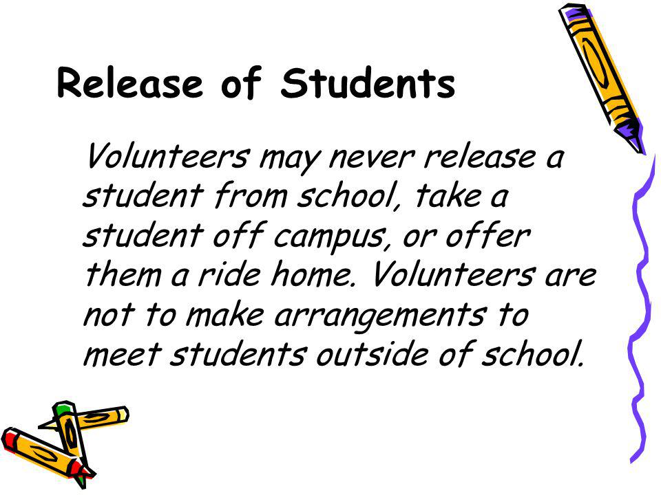 Release of Students Volunteers may never release a student from school, take a student off campus, or offer them a ride home.