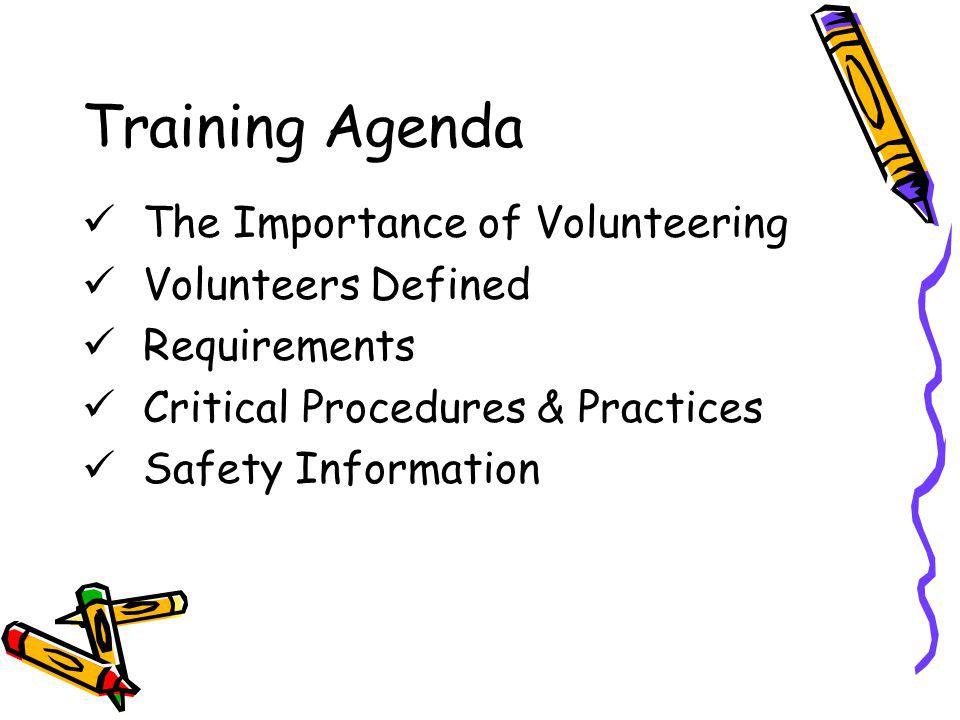 Training Agenda The Importance of Volunteering Volunteers Defined Requirements Critical Procedures & Practices Safety Information