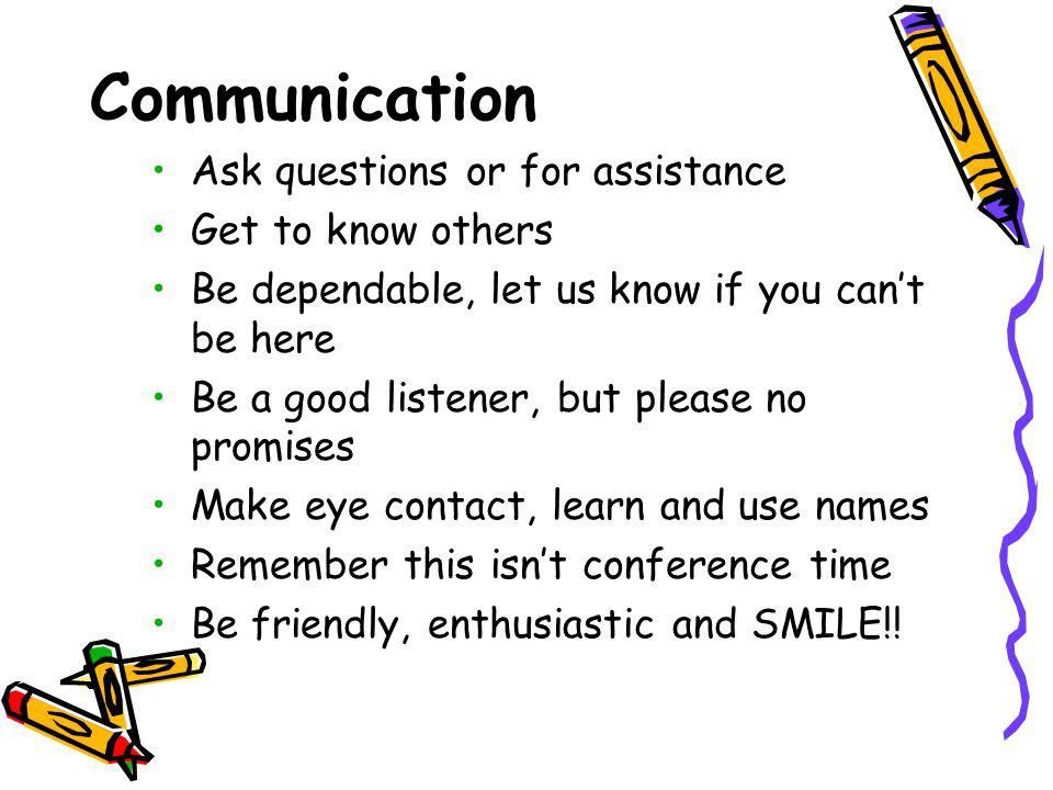 Communication Ask questions or for assistance Get to know others Be dependable, let us know if you cant be here Be a good listener, but please no promises Make eye contact, learn and use names Remember this isnt conference time Be friendly, enthusiastic and SMILE!!