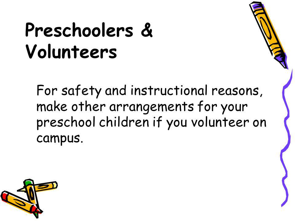 Preschoolers & Volunteers For safety and instructional reasons, make other arrangements for your preschool children if you volunteer on campus.