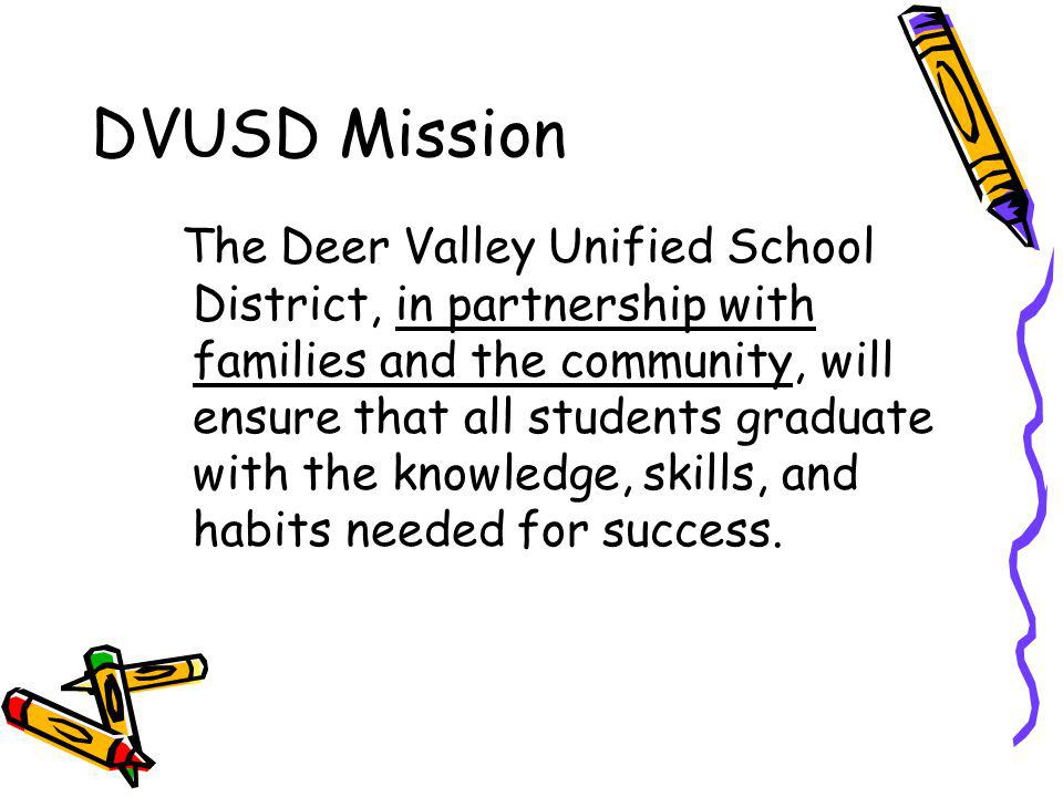 DVUSD Mission The Deer Valley Unified School District, in partnership with families and the community, will ensure that all students graduate with the knowledge, skills, and habits needed for success.