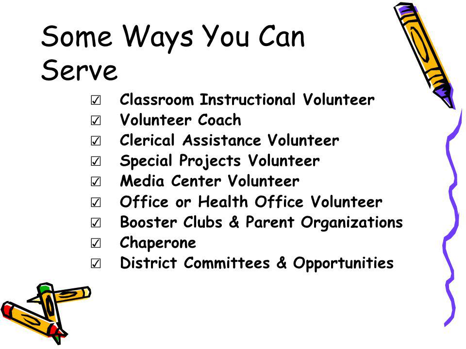 Some Ways You Can Serve Classroom Instructional Volunteer Volunteer Coach Clerical Assistance Volunteer Special Projects Volunteer Media Center Volunteer Office or Health Office Volunteer Booster Clubs & Parent Organizations Chaperone District Committees & Opportunities