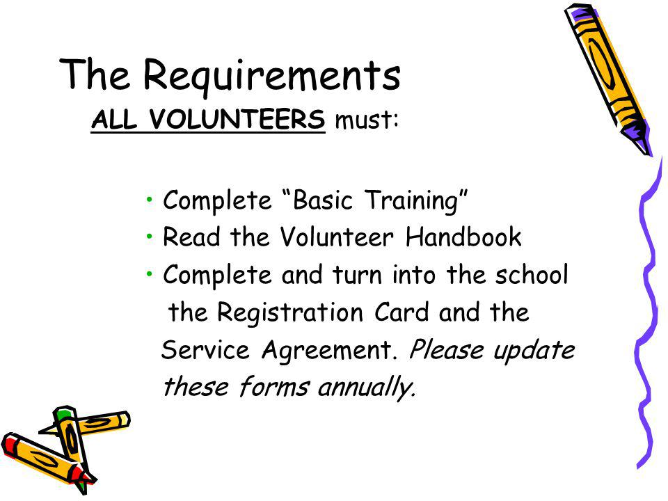 The Requirements ALL VOLUNTEERS must: Complete Basic Training Read the Volunteer Handbook Complete and turn into the school the Registration Card and the Service Agreement.