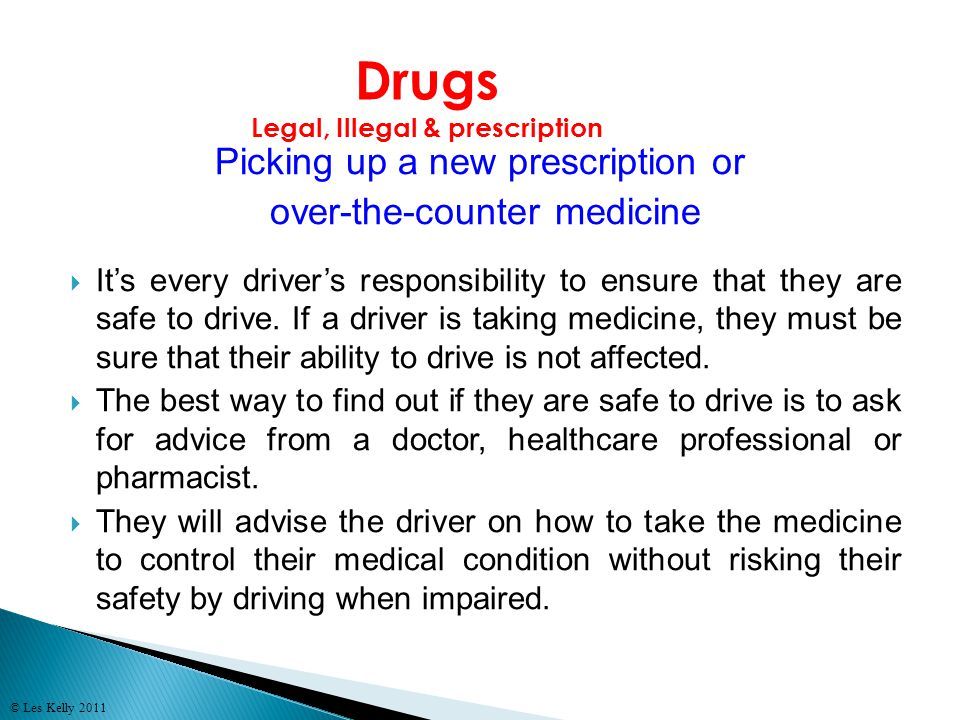 © Les Kelly 2011 Picking up a new prescription or over-the-counter medicine Its every drivers responsibility to ensure that they are safe to drive.
