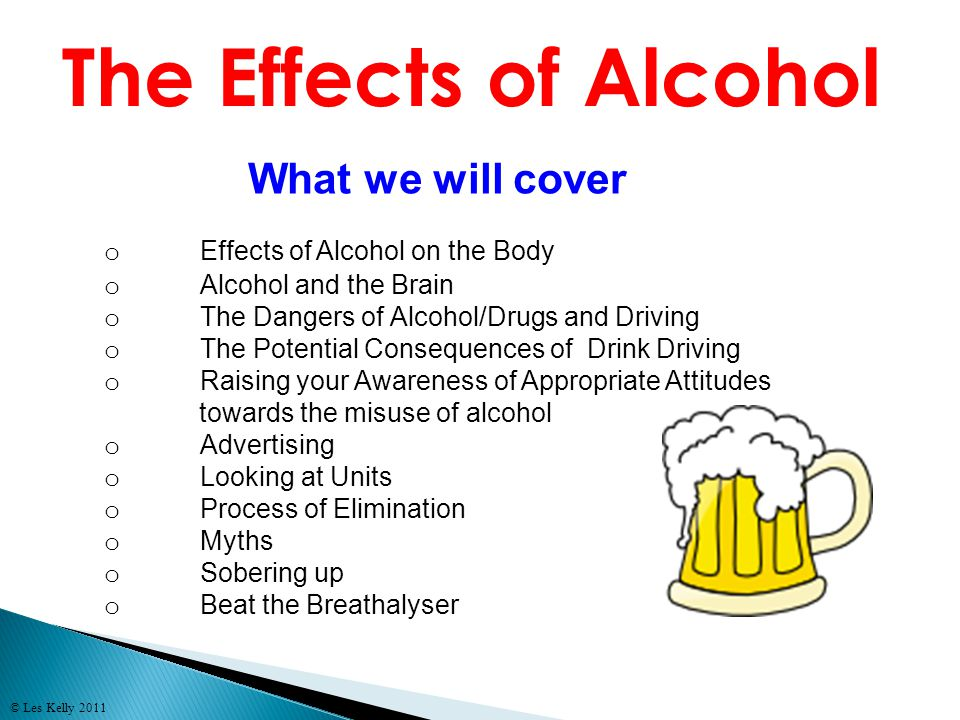 © Les Kelly 2011 o Effects of Alcohol on the Body o Alcohol and the Brain o The Dangers of Alcohol/Drugs and Driving o The Potential Consequences of D