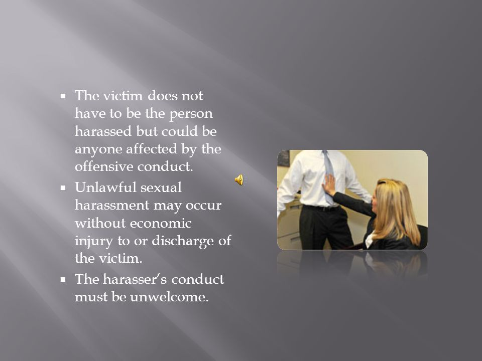 Sexual harassment can occur in a variety of circumstances, including but not limited to the following: The victim as well as the harasser may be a woman or a man.