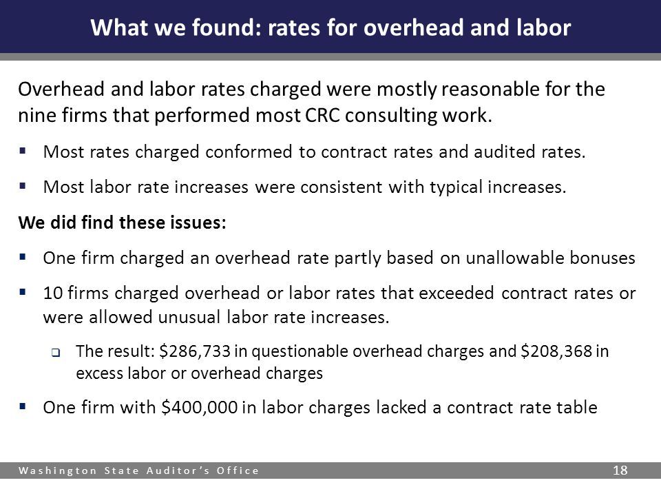 Washington State Auditors Office 18 Overhead and labor rates charged were mostly reasonable for the nine firms that performed most CRC consulting work