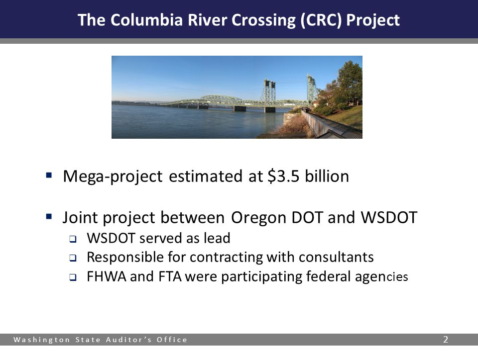 Washington State Auditors Office The Columbia River Crossing (CRC) Project Mega-project estimated at $3.5 billion Joint project between Oregon DOT and