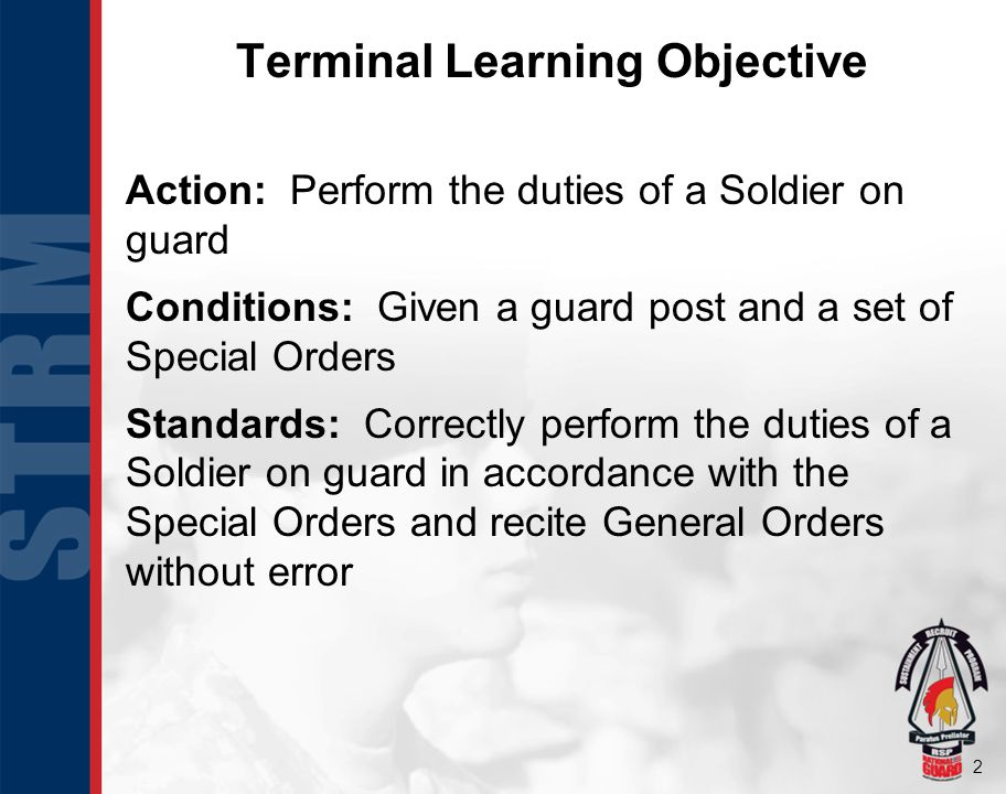 2 Terminal Learning Objective Action: Perform the duties of a Soldier on guard Conditions: Given a guard post and a set of Special Orders Standards: C