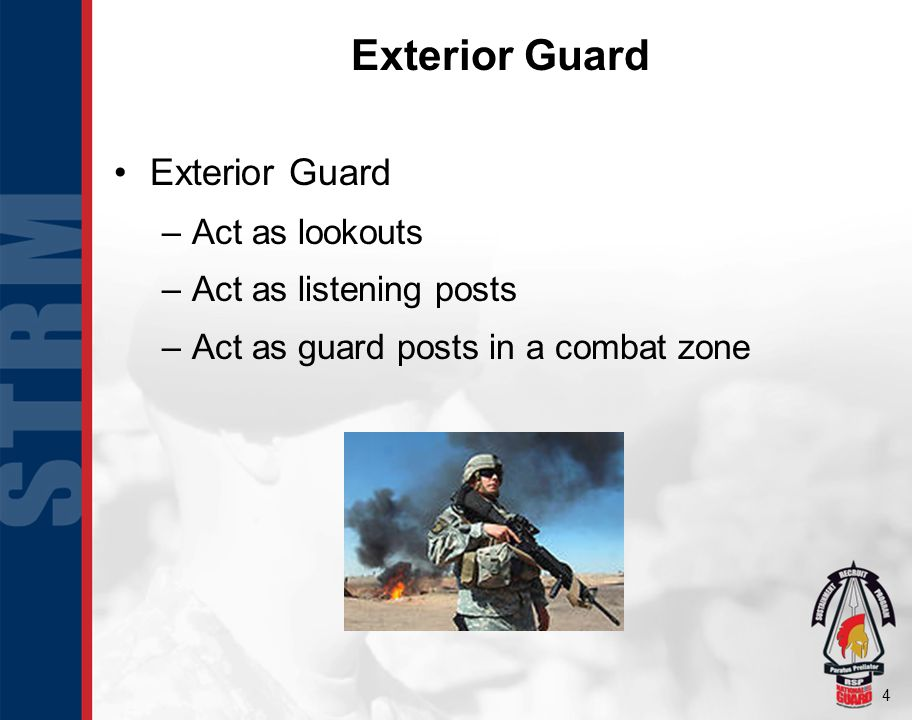 4 Exterior Guard –Act as lookouts –Act as listening posts –Act as guard posts in a combat zone