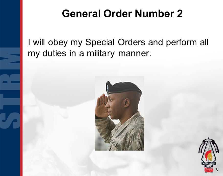 6 General Order Number 2 I will obey my Special Orders and perform all my duties in a military manner.
