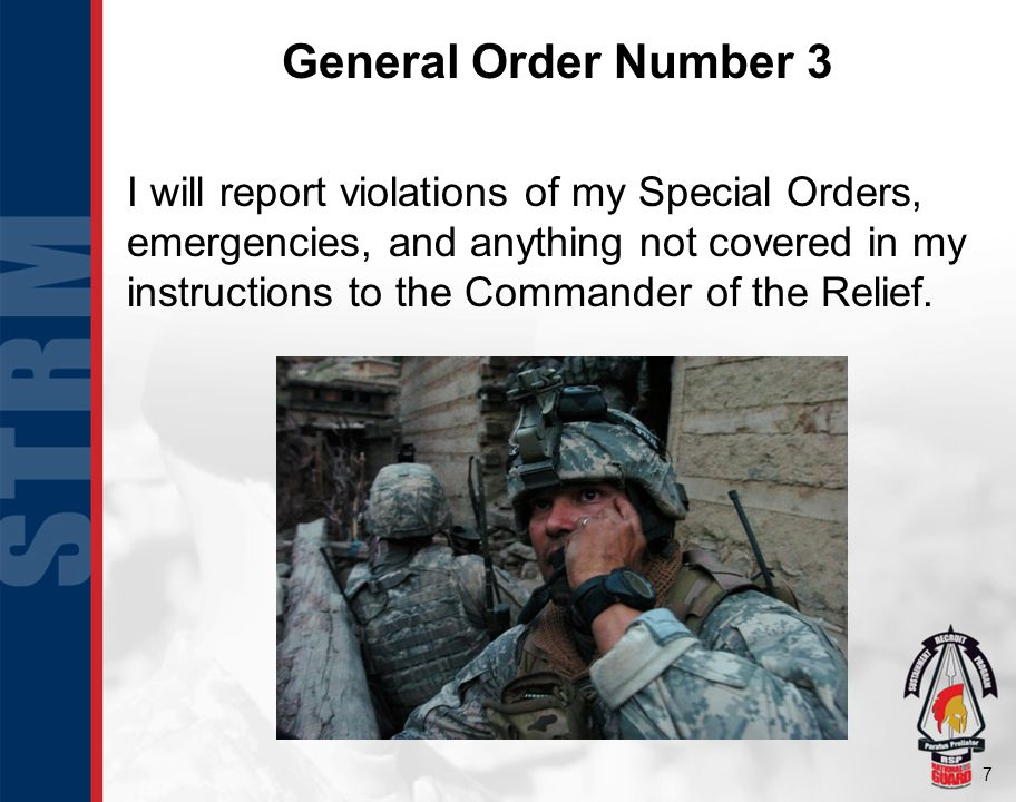 7 General Order Number 3 I will report violations of my Special Orders, emergencies, and anything not covered in my instructions to the Commander of t