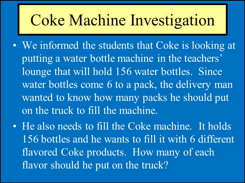 Coke Machine Investigation We informed the students that Coke is looking at putting a water bottle machine in the teachers lounge that will hold 156 w