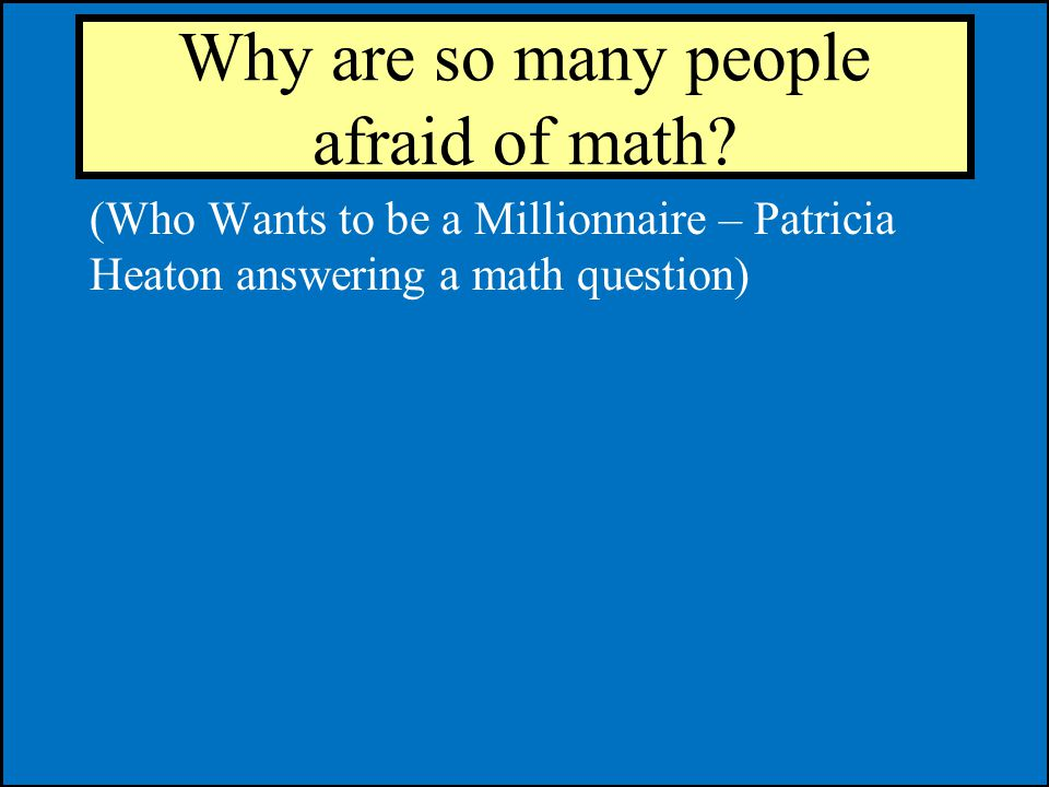 Why are so many people afraid of math.