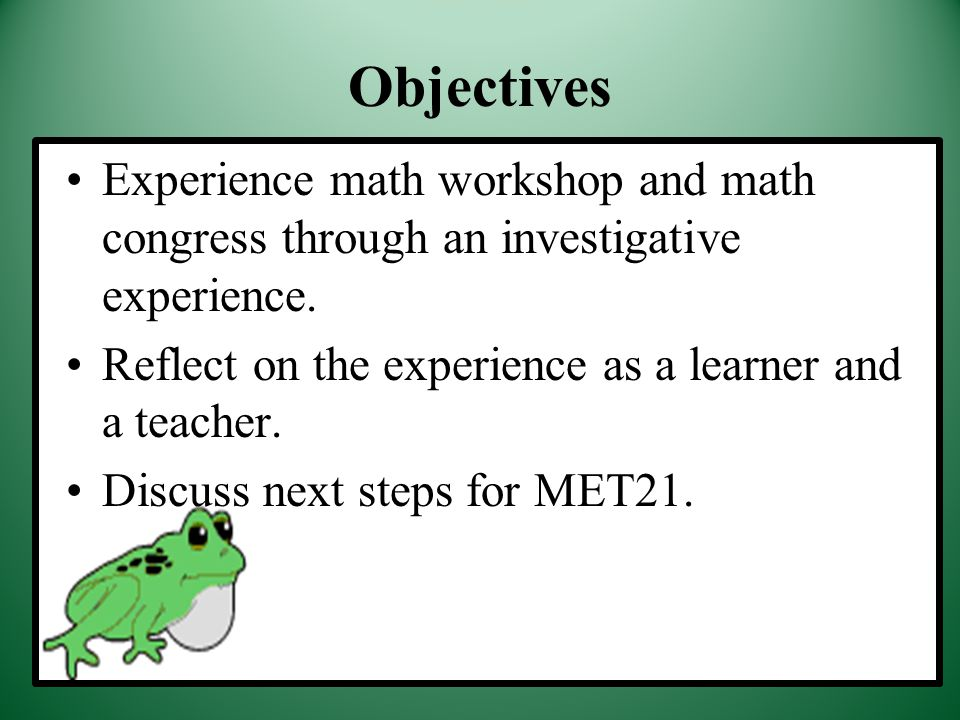 Objectives Experience math workshop and math congress through an investigative experience. Reflect on the experience as a learner and a teacher. Discu