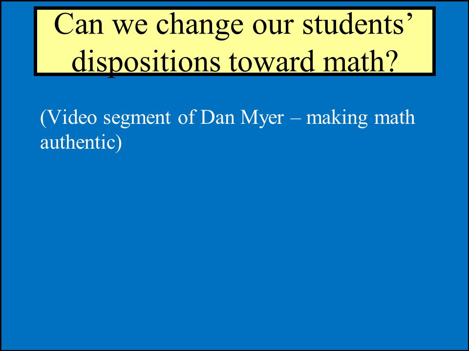 Can we change our students dispositions toward math? (Video segment of Dan Myer – making math authentic)