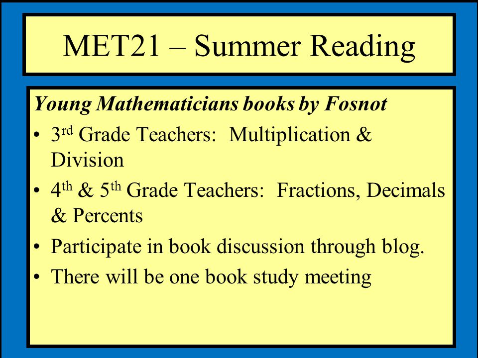 MET21 – Summer Reading Young Mathematicians books by Fosnot 3 rd Grade Teachers: Multiplication & Division 4 th & 5 th Grade Teachers: Fractions, Decimals & Percents Participate in book discussion through blog.