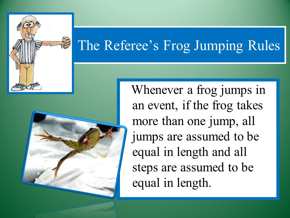 Whenever a frog jumps in an event, if the frog takes more than one jump, all jumps are assumed to be equal in length and all steps are assumed to be equal in length.