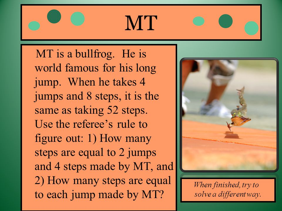 MT MT is a bullfrog. He is world famous for his long jump. When he takes 4 jumps and 8 steps, it is the same as taking 52 steps. Use the referees rule