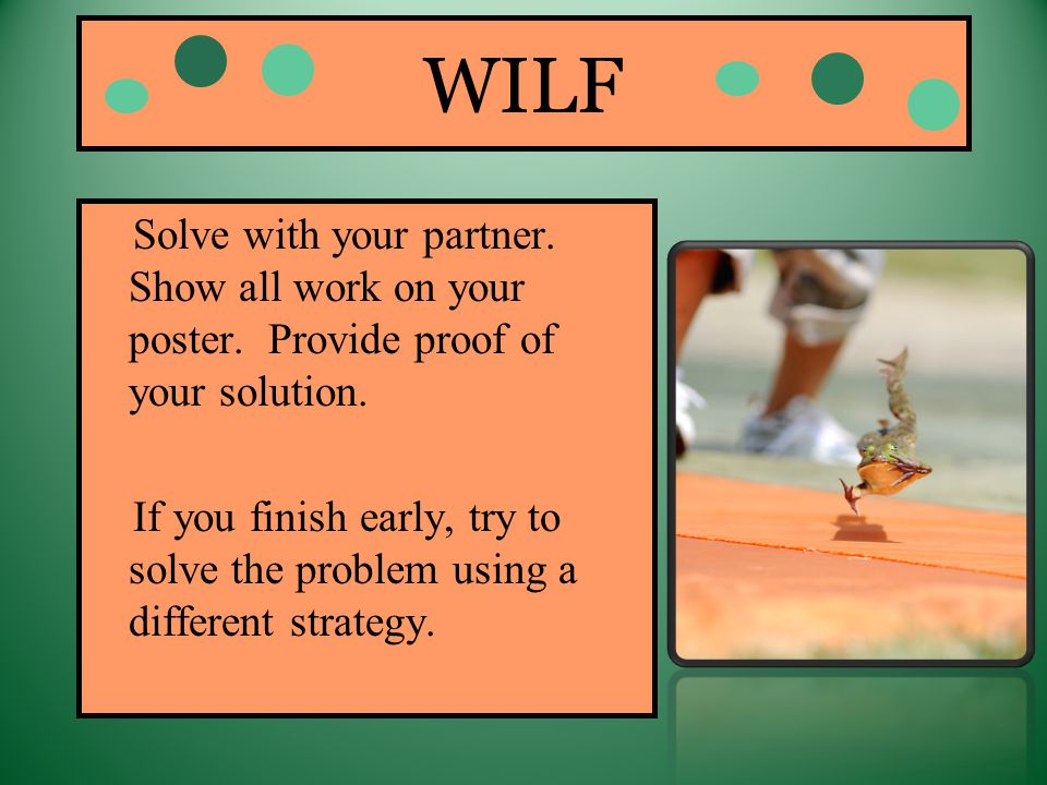 WILF Solve with your partner. Show all work on your poster. Provide proof of your solution. If you finish early, try to solve the problem using a diff