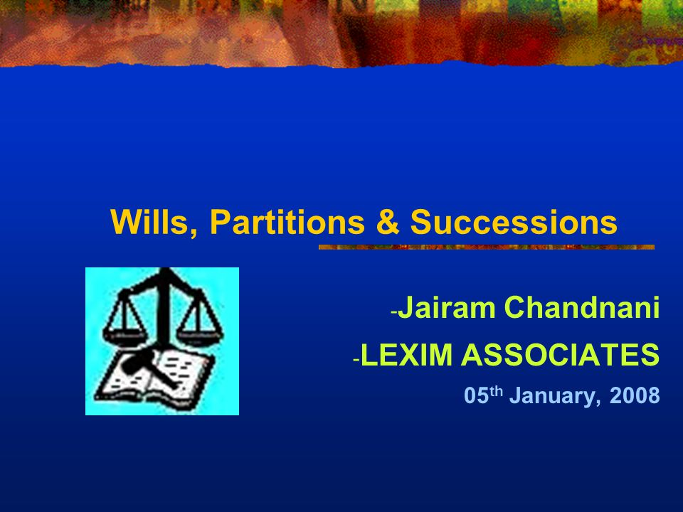 Wills, Partitions & Successions - Jairam Chandnani - LEXIM ASSOCIATES 05 th January, 2008