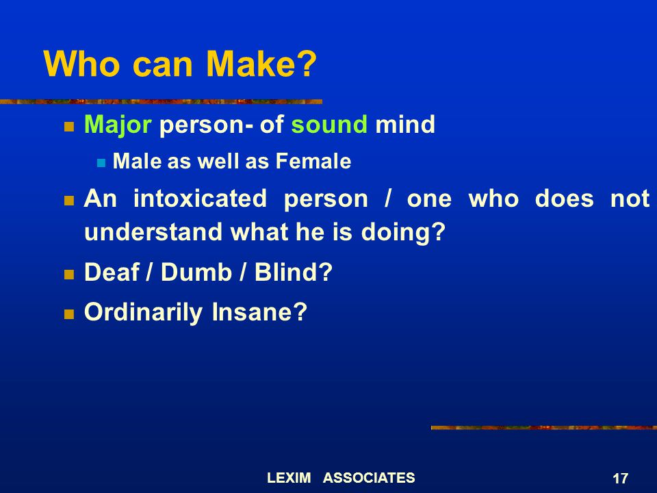 LEXIM ASSOCIATES 17 Who can Make? Major person- of sound mind Male as well as Female An intoxicated person / one who does not understand what he is do